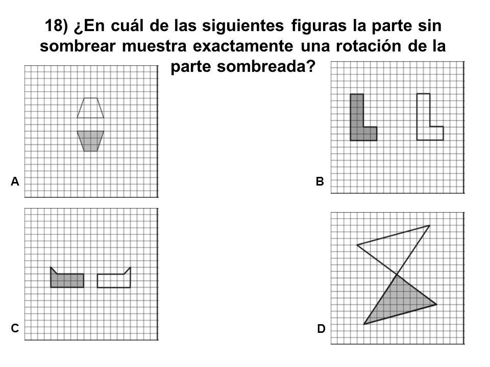 18) ¿En cuál de las siguientes figuras la parte sin sombrear muestra exactamente una rotación de la parte sombreada? A C B D
