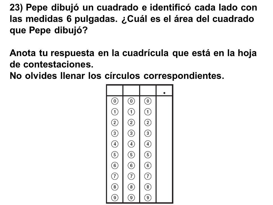 23) Pepe dibujó un cuadrado e identificó cada lado con las medidas 6 pulgadas. ¿Cuál es el área del cuadrado que Pepe dibujó? Anota tu respuesta en la