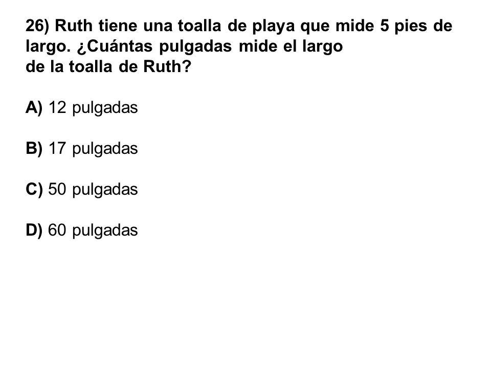 26) Ruth tiene una toalla de playa que mide 5 pies de largo. ¿Cuántas pulgadas mide el largo de la toalla de Ruth? A) 12 pulgadas B) 17 pulgadas C) 50