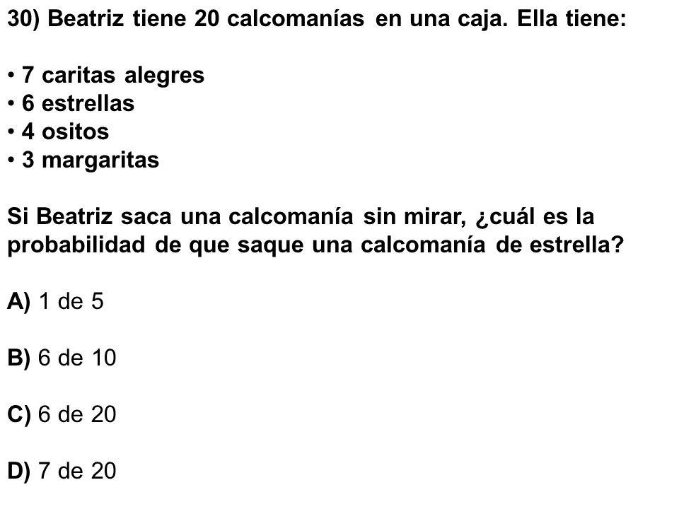 30) Beatriz tiene 20 calcomanías en una caja. Ella tiene: 7 caritas alegres 6 estrellas 4 ositos 3 margaritas Si Beatriz saca una calcomanía sin mirar