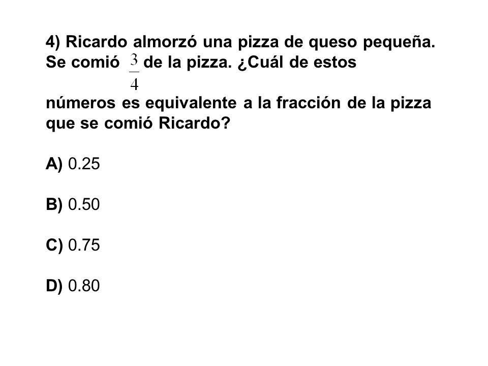 4) Ricardo almorzó una pizza de queso pequeña. Se comióde la pizza. ¿Cuál de estos números es equivalente a la fracción de la pizza que se comió Ricar