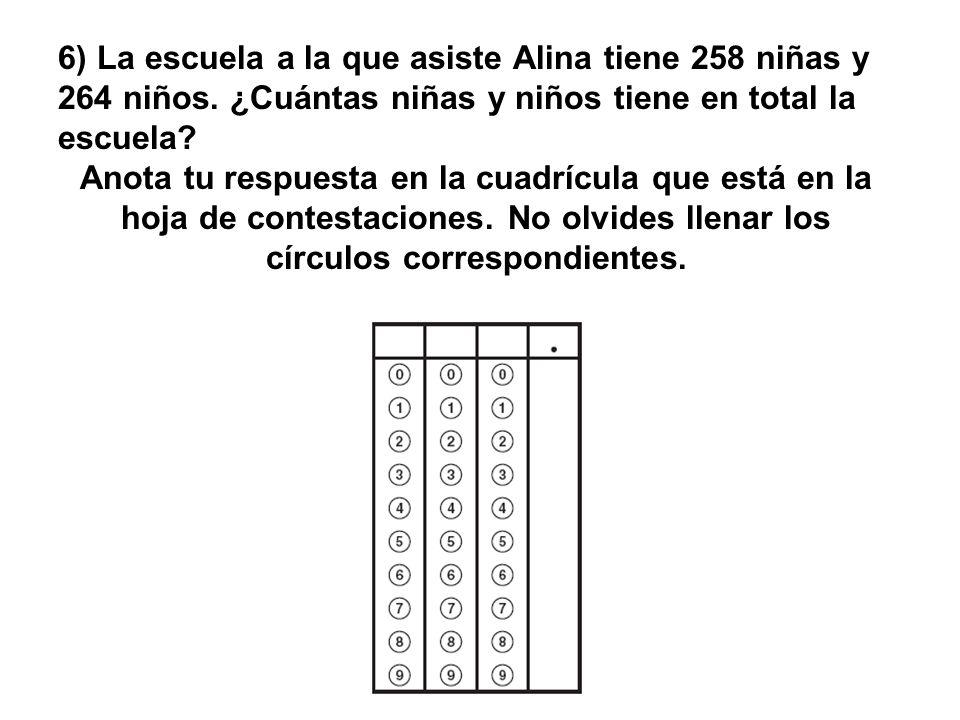 6) La escuela a la que asiste Alina tiene 258 niñas y 264 niños. ¿Cuántas niñas y niños tiene en total la escuela? Anota tu respuesta en la cuadrícula