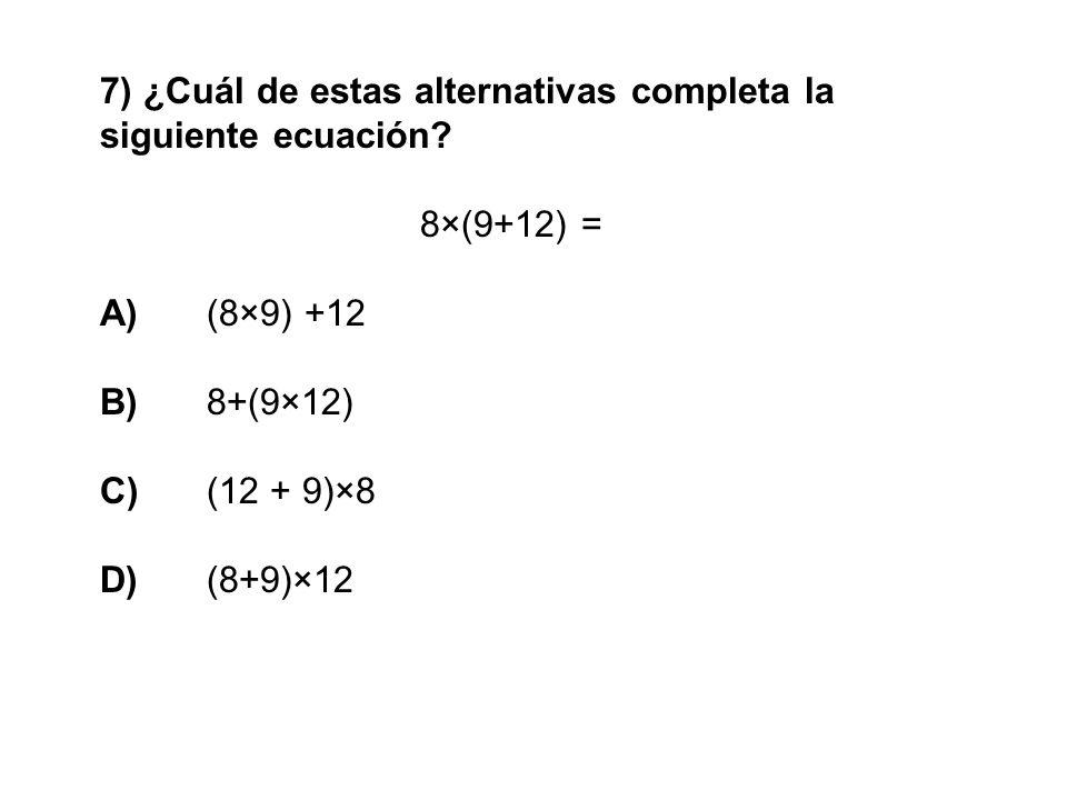 7) ¿Cuál de estas alternativas completa la siguiente ecuación? 8×(9+12) = A) (8×9) +12 B) 8+(9×12) C) (12 + 9)×8 D) (8+9)×12