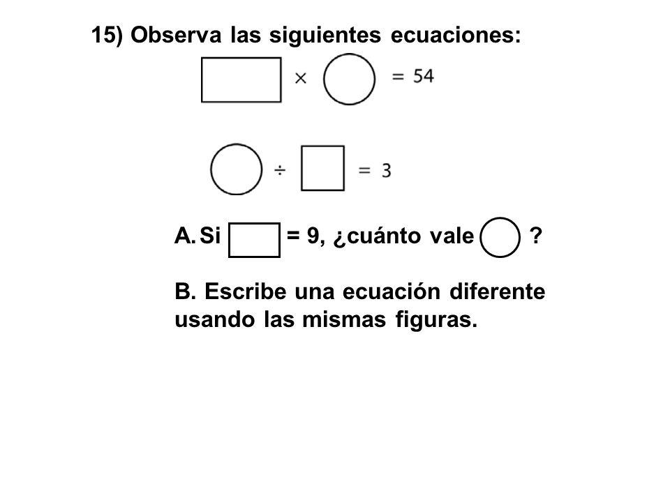 15) Observa las siguientes ecuaciones: A.Si = 9, ¿cuánto vale ? B. Escribe una ecuación diferente usando las mismas figuras.