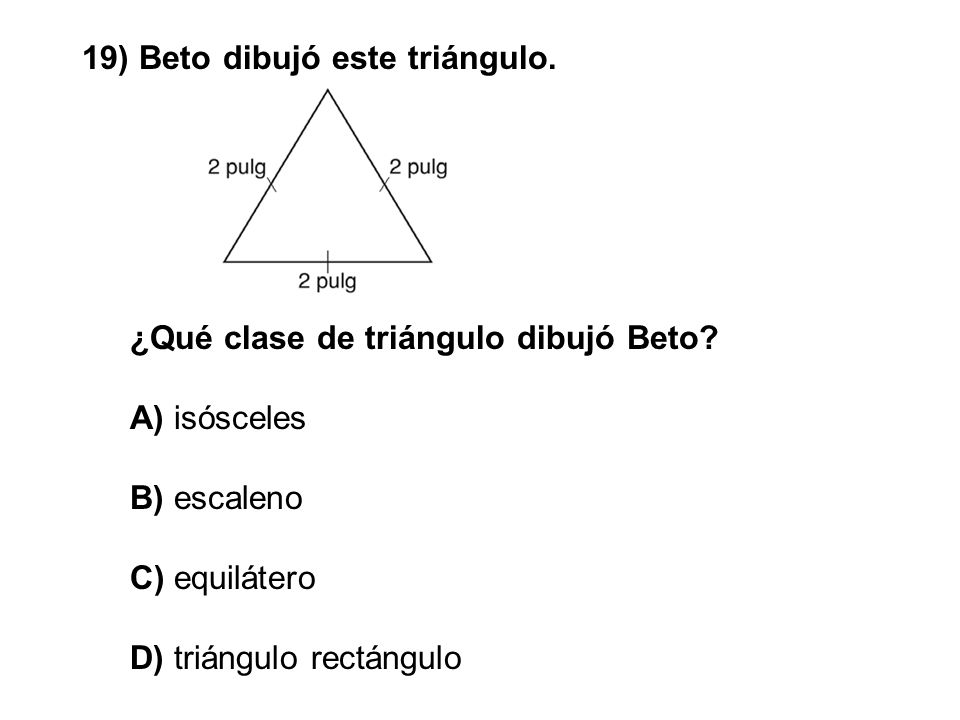 19) Beto dibujó este triángulo. ¿Qué clase de triángulo dibujó Beto? A) isósceles B) escaleno C) equilátero D) triángulo rectángulo