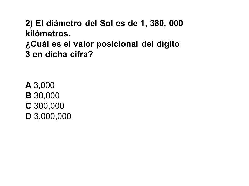 2) El diámetro del Sol es de 1, 380, 000 kilómetros. ¿Cuál es el valor posicional del dígito 3 en dicha cifra? A 3,000 B 30,000 C 300,000 D 3,000,000