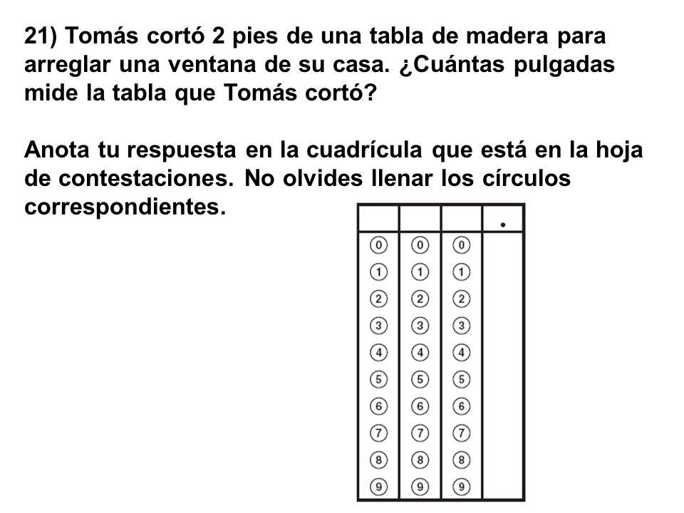 21) Tomás cortó 2 pies de una tabla de madera para arreglar una ventana de su casa. ¿Cuántas pulgadas mide la tabla que Tomás cortó? Anota tu respuest