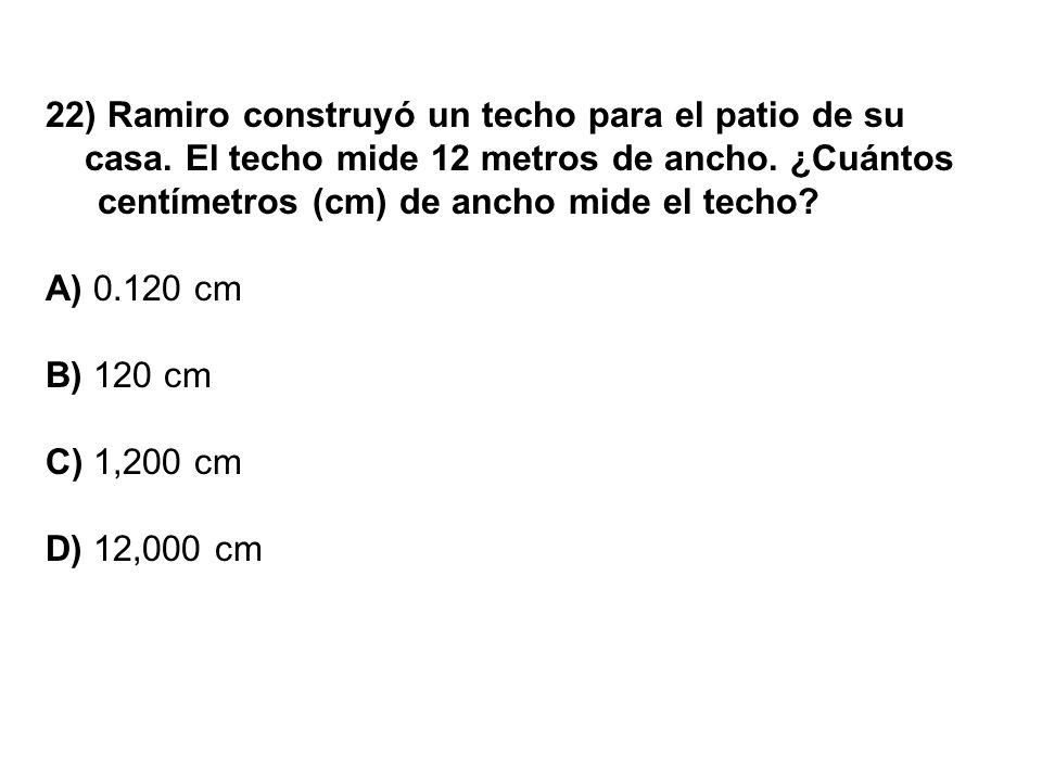 22) Ramiro construyó un techo para el patio de su casa. El techo mide 12 metros de ancho. ¿Cuántos centímetros (cm) de ancho mide el techo? A) 0.120 c