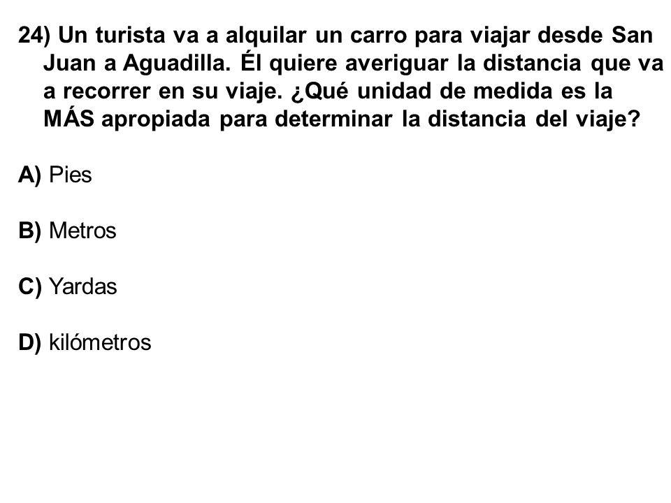 24) Un turista va a alquilar un carro para viajar desde San Juan a Aguadilla. Él quiere averiguar la distancia que va a recorrer en su viaje. ¿Qué uni