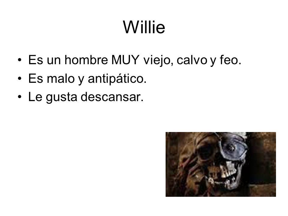 Willie Es un hombre MUY viejo, calvo y feo. Es malo y antipático. Le gusta descansar.