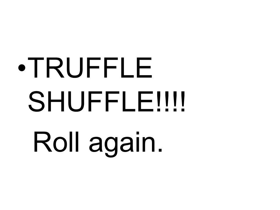 TRUFFLE SHUFFLE!!!! Roll again.