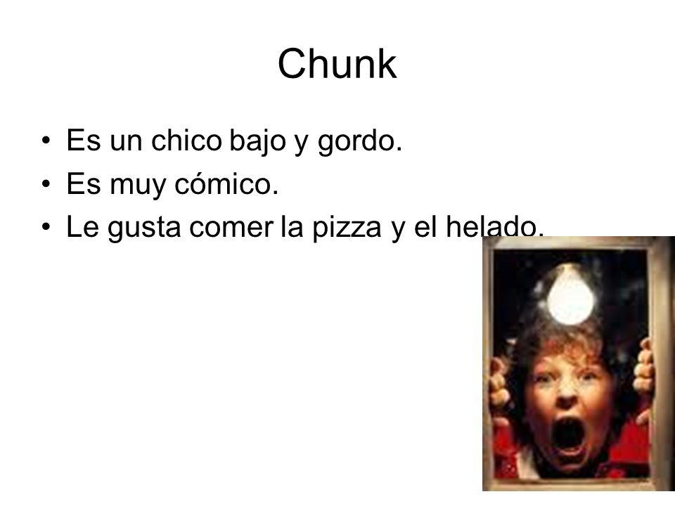 Chunk Es un chico bajo y gordo. Es muy cómico. Le gusta comer la pizza y el helado.