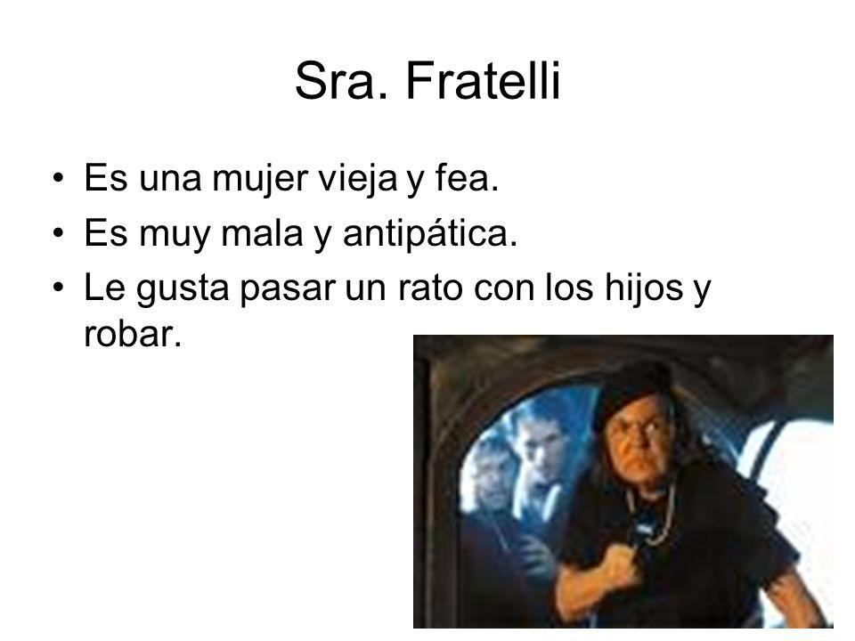 Sra. Fratelli Es una mujer vieja y fea. Es muy mala y antipática. Le gusta pasar un rato con los hijos y robar.