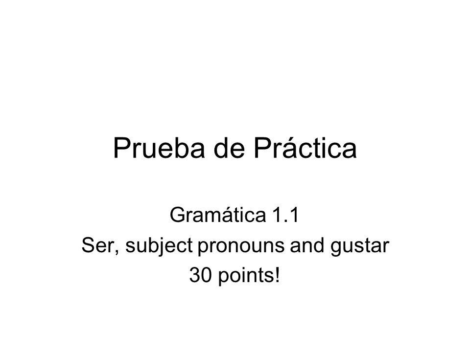 Prueba de Práctica Gramática 1.1 Ser, subject pronouns and gustar 30 points!