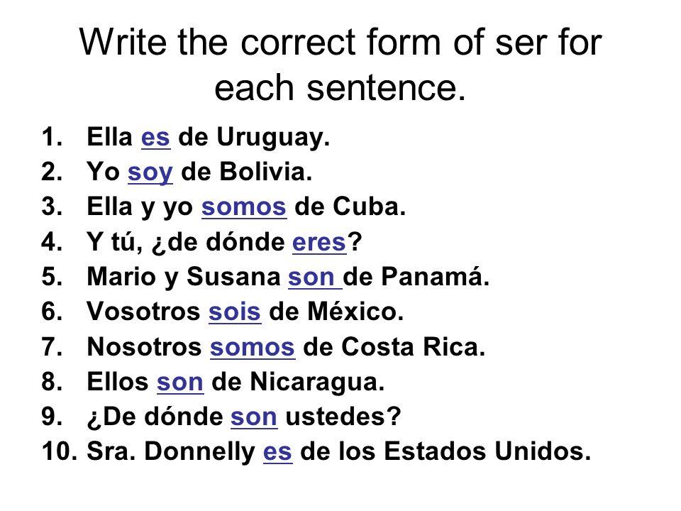 Write the correct form of ser for each sentence. 1.Ella es de Uruguay. 2.Yo soy de Bolivia. 3.Ella y yo somos de Cuba. 4.Y tú, ¿de dónde eres? 5.Mario