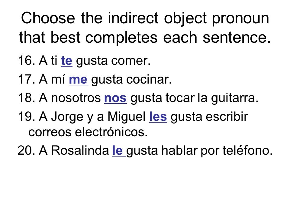 Choose the indirect object pronoun that best completes each sentence. 16. A ti te gusta comer. 17. A mí me gusta cocinar. 18. A nosotros nos gusta toc