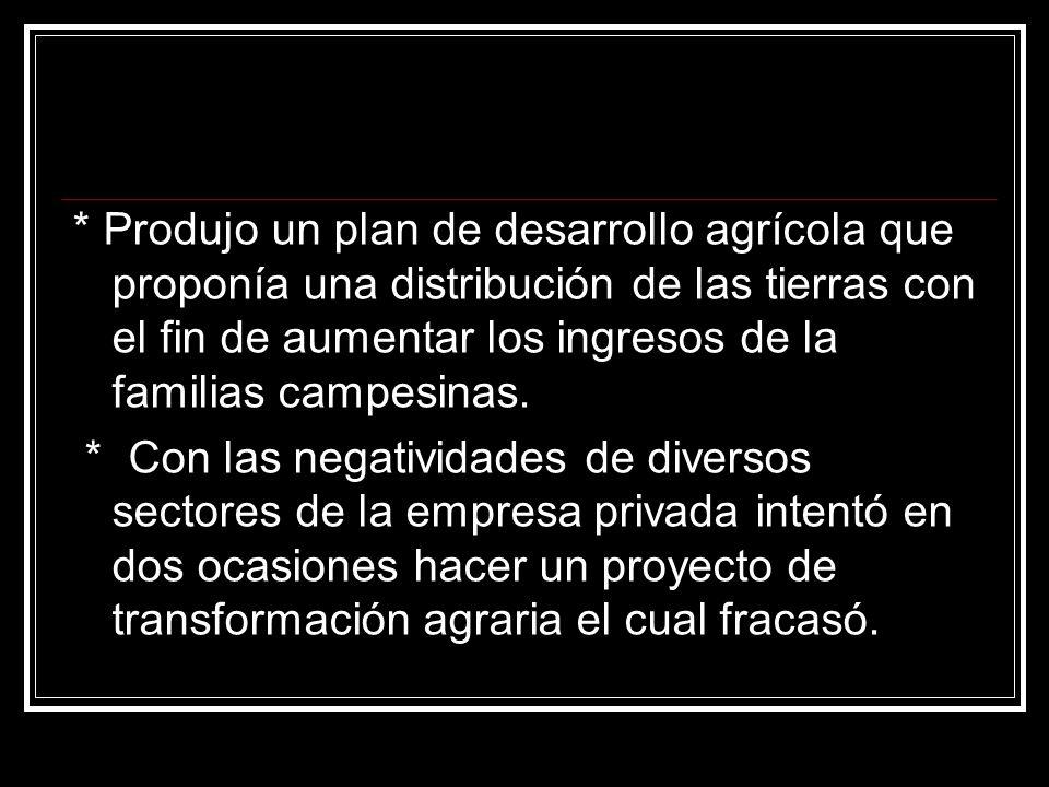 * Produjo un plan de desarrollo agrícola que proponía una distribución de las tierras con el fin de aumentar los ingresos de la familias campesinas. *