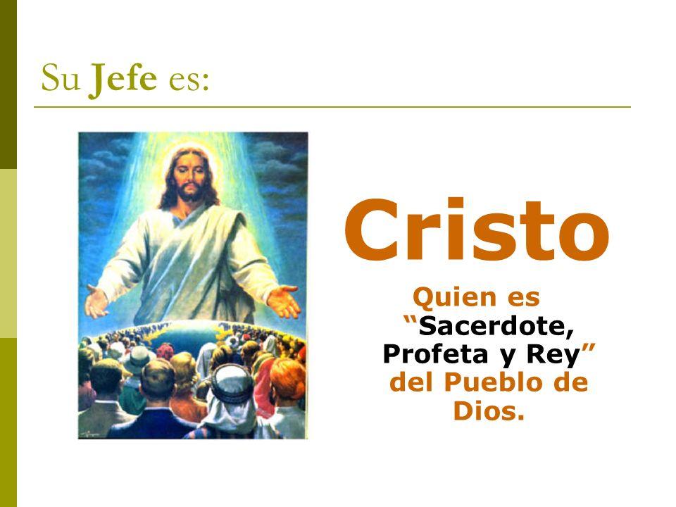 Su Jefe es: Cristo Quien esSacerdote, Profeta y Rey del Pueblo de Dios.