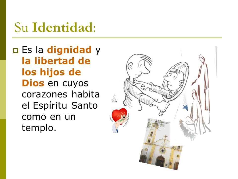 Su Identidad: Es la dignidad y la libertad de los hijos de Dios en cuyos corazones habita el Espíritu Santo como en un templo.
