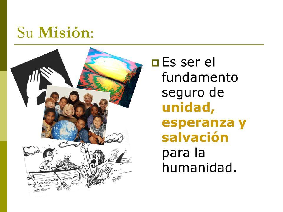 Su Misión: Es ser el fundamento seguro de unidad, esperanza y salvación para la humanidad.
