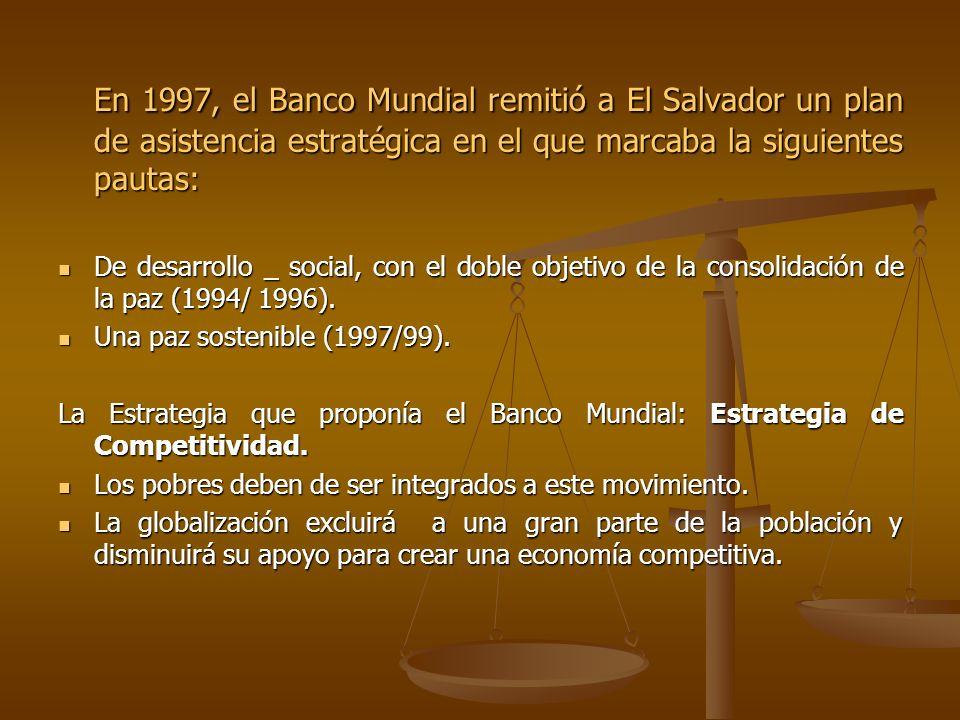 En 1997, el Banco Mundial remitió a El Salvador un plan de asistencia estratégica en el que marcaba la siguientes pautas: De desarrollo _ social, con