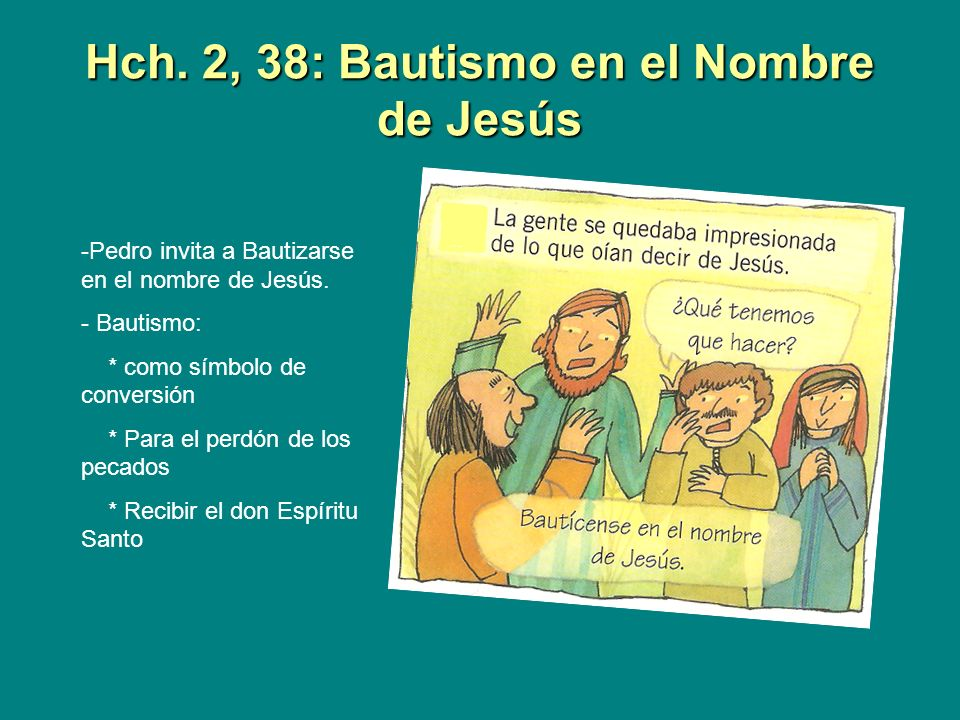Hch. 2, 38: Bautismo en el Nombre de Jesús -Pedro invita a Bautizarse en el nombre de Jesús. - Bautismo: * como símbolo de conversión * Para el perdón