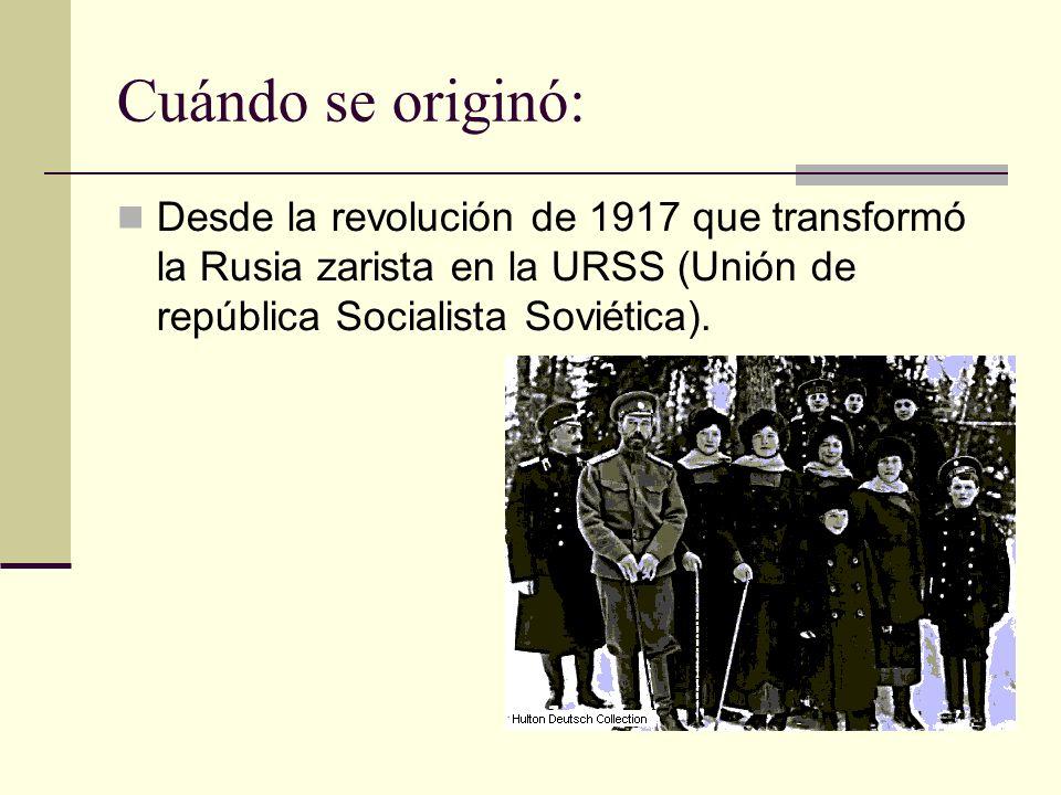 Cuándo se originó: Desde la revolución de 1917 que transformó la Rusia zarista en la URSS (Unión de república Socialista Soviética).
