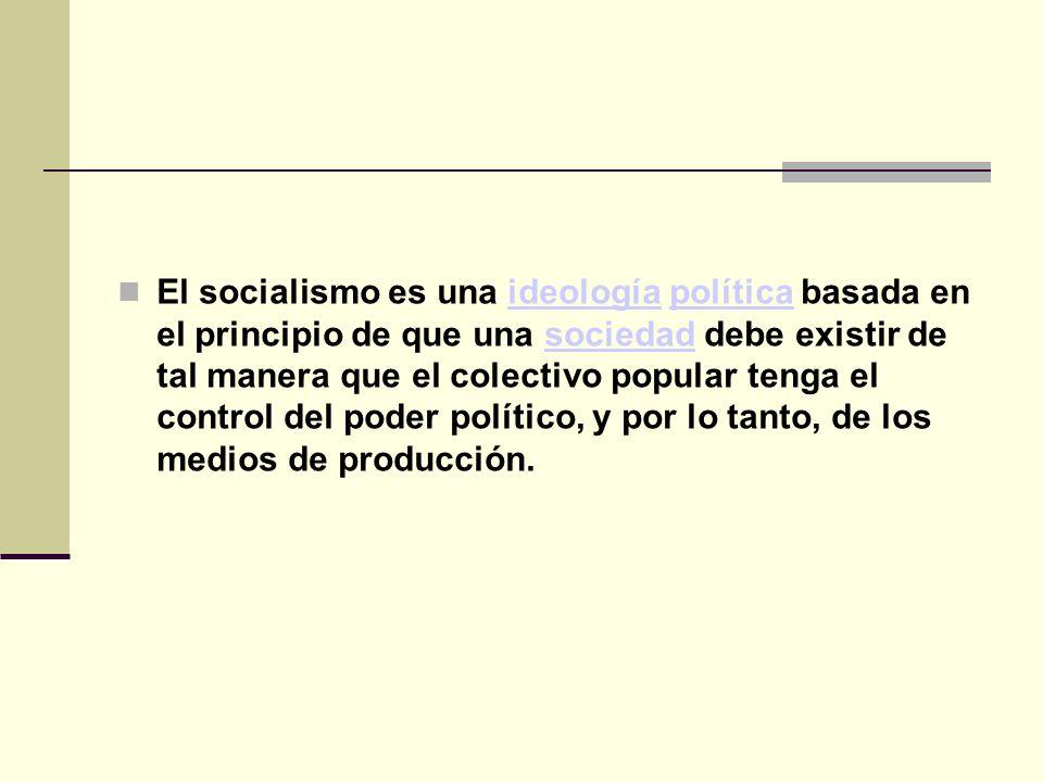 El socialismo es una ideología política basada en el principio de que una sociedad debe existir de tal manera que el colectivo popular tenga el control del poder político, y por lo tanto, de los medios de producción.ideologíapolíticasociedad