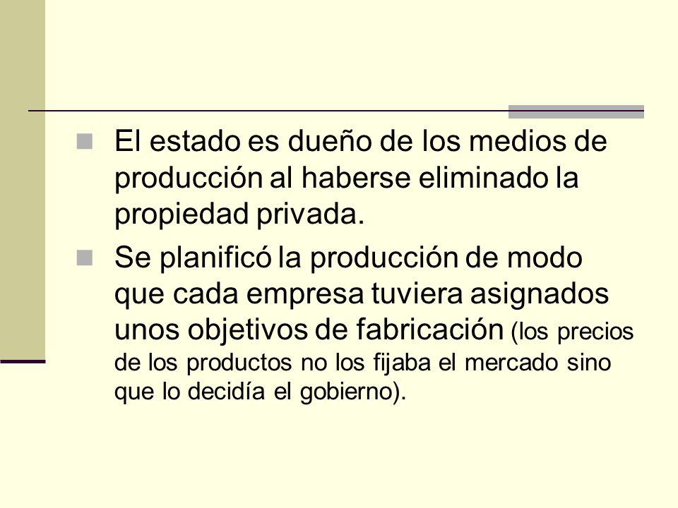 El estado es dueño de los medios de producción al haberse eliminado la propiedad privada.