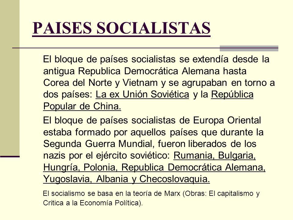 PAISES SOCIALISTAS El bloque de países socialistas se extendía desde la antigua Republica Democrática Alemana hasta Corea del Norte y Vietnam y se agrupaban en torno a dos países: La ex Unión Soviética y la República Popular de China.