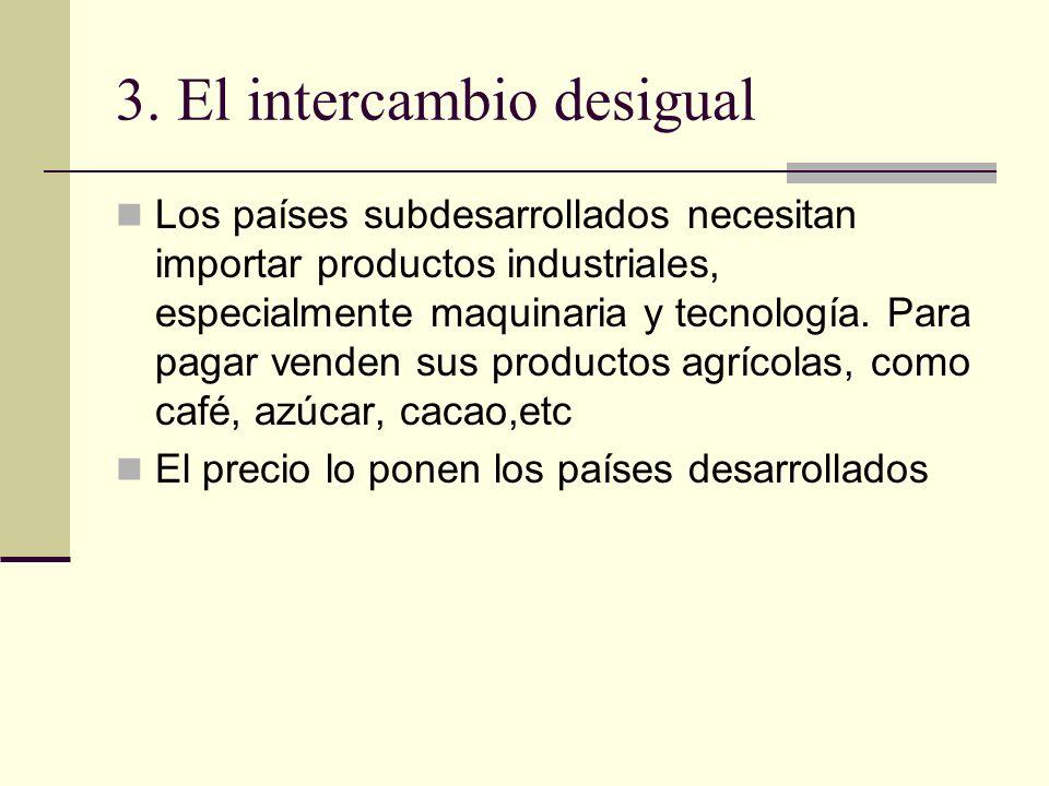 3. El intercambio desigual Los países subdesarrollados necesitan importar productos industriales, especialmente maquinaria y tecnología. Para pagar ve