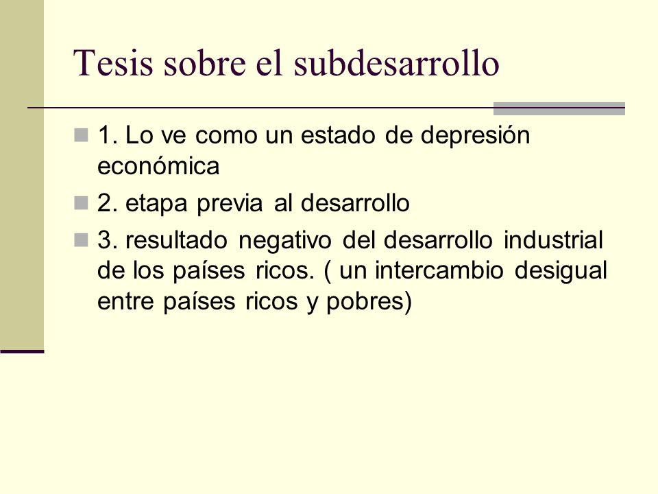 Tesis sobre el subdesarrollo 1. Lo ve como un estado de depresión económica 2. etapa previa al desarrollo 3. resultado negativo del desarrollo industr