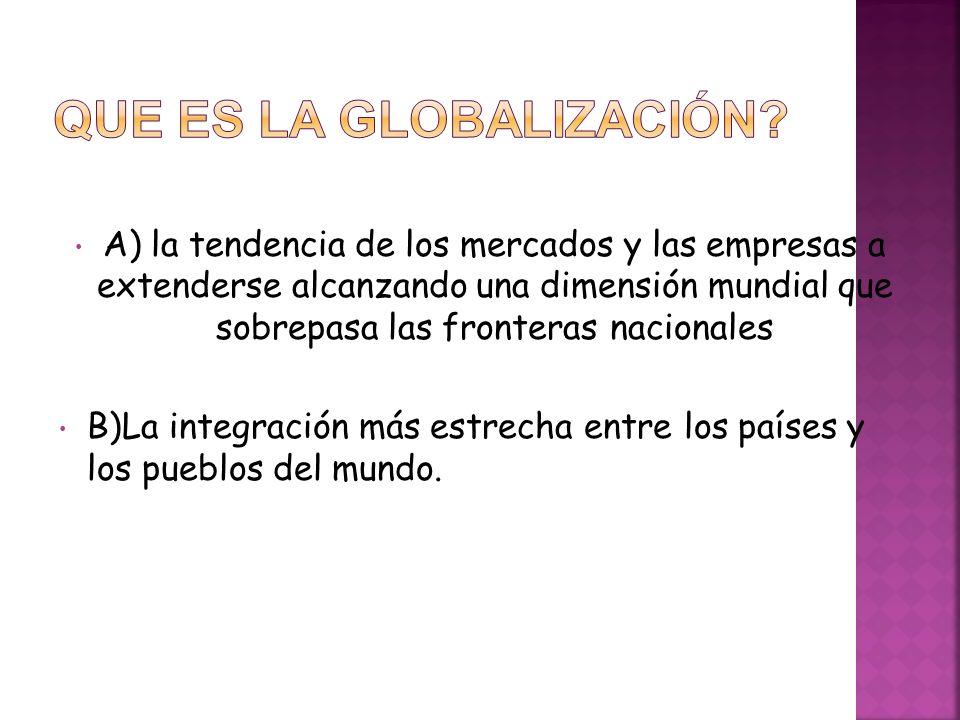 A) la tendencia de los mercados y las empresas a extenderse alcanzando una dimensión mundial que sobrepasa las fronteras nacionales B)La integración m