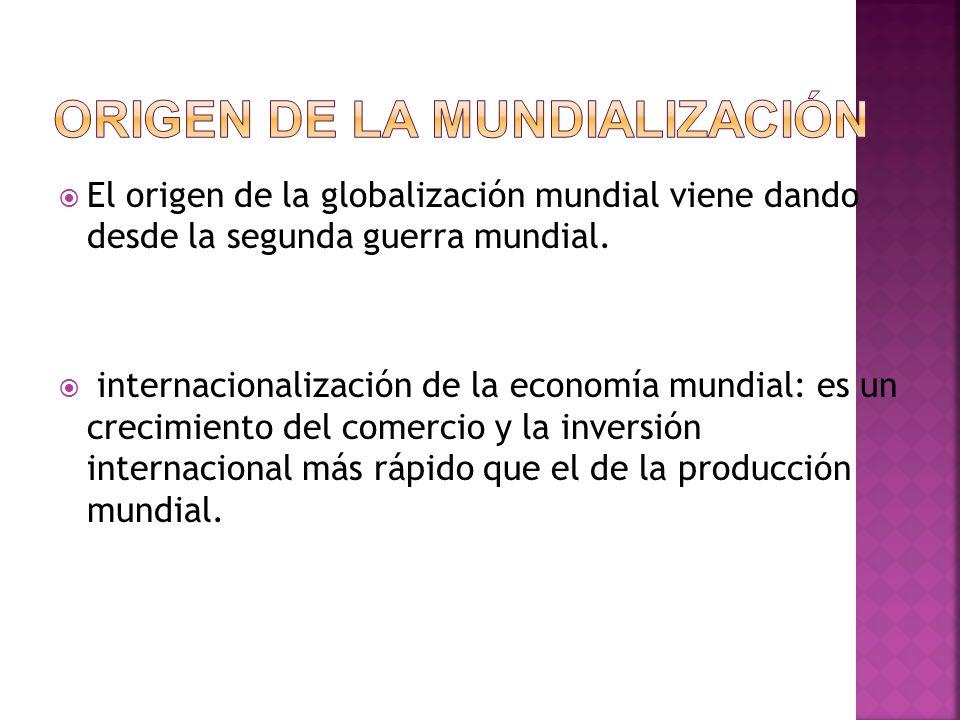 El origen de la globalización mundial viene dando desde la segunda guerra mundial. internacionalización de la economía mundial: es un crecimiento del