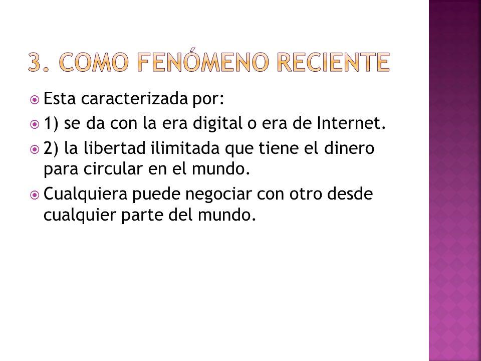Esta caracterizada por: 1) se da con la era digital o era de Internet. 2) la libertad ilimitada que tiene el dinero para circular en el mundo. Cualqui