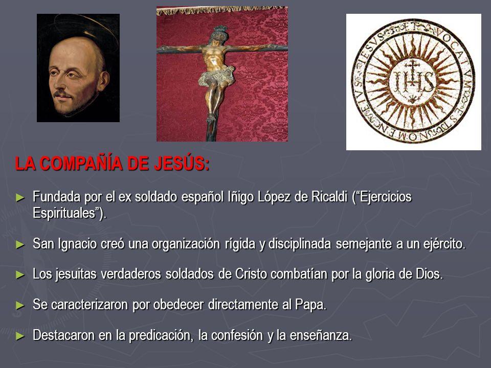 LA COMPAÑÍA DE JESÚS: Fundada por el ex soldado español Iñigo López de Ricaldi (Ejercicios Espirituales). Fundada por el ex soldado español Iñigo Lópe