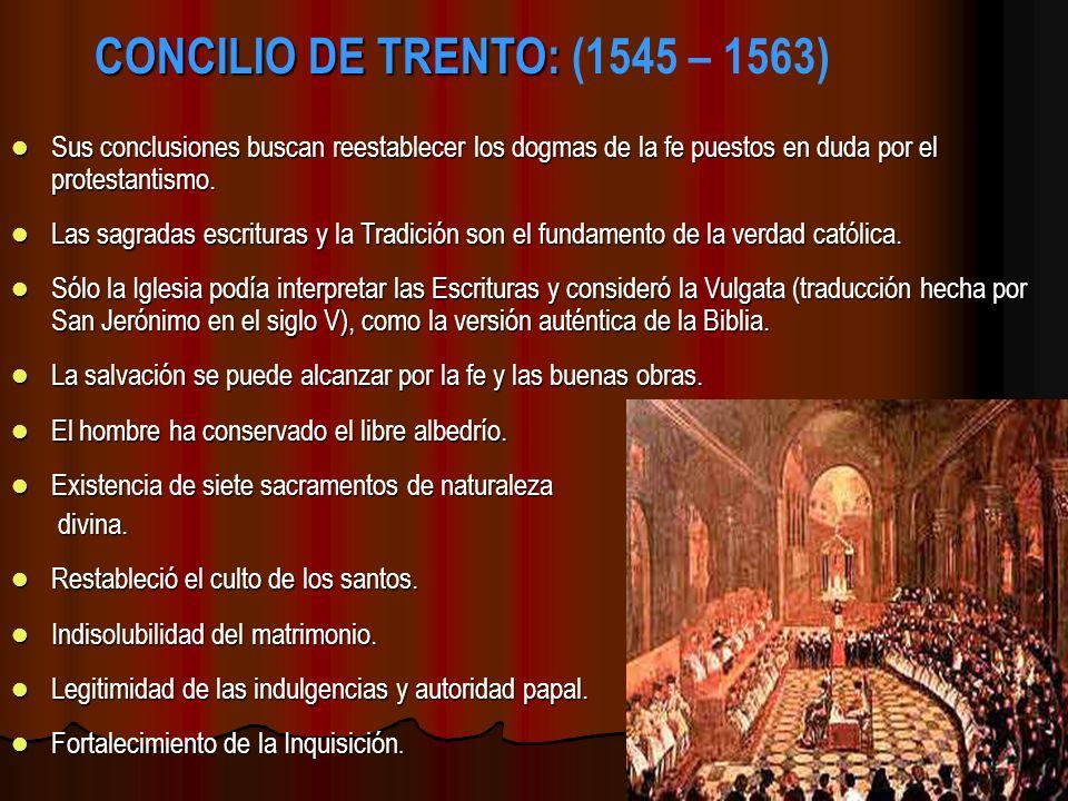 CONCILIO DE TRENTO: CONCILIO DE TRENTO: (1545 – 1563) Sus conclusiones buscan reestablecer los dogmas de la fe puestos en duda por el protestantismo.