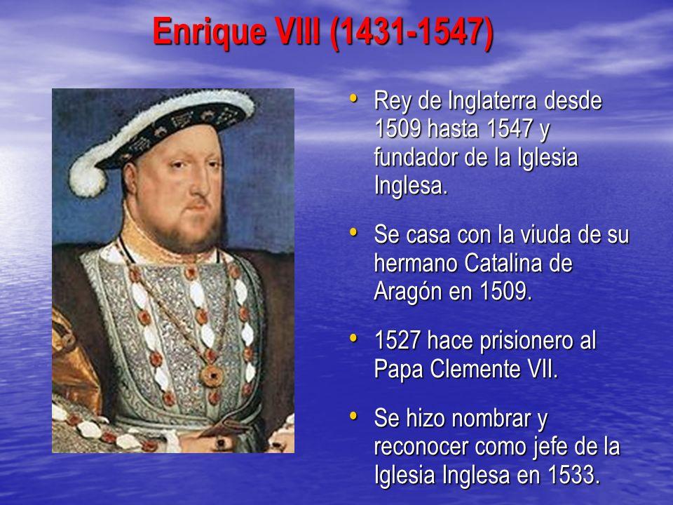 Enrique VIII (1431-1547) Rey de Inglaterra desde 1509 hasta 1547 y fundador de la Iglesia Inglesa. Rey de Inglaterra desde 1509 hasta 1547 y fundador