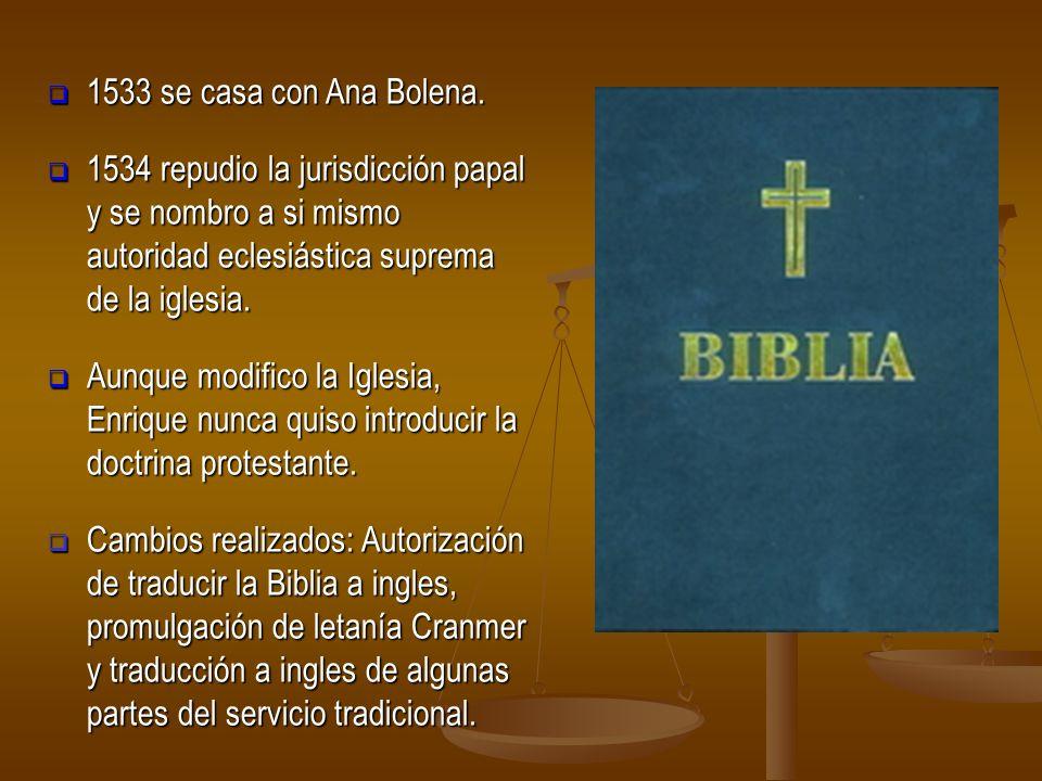 1533 se casa con Ana Bolena. 1533 se casa con Ana Bolena. 1534 repudio la jurisdicción papal y se nombro a si mismo autoridad eclesiástica suprema de