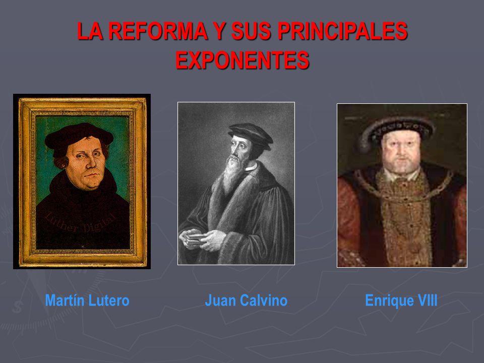 LA REFORMA Y SUS PRINCIPALES EXPONENTES Martín LuteroJuan CalvinoEnrique VIII