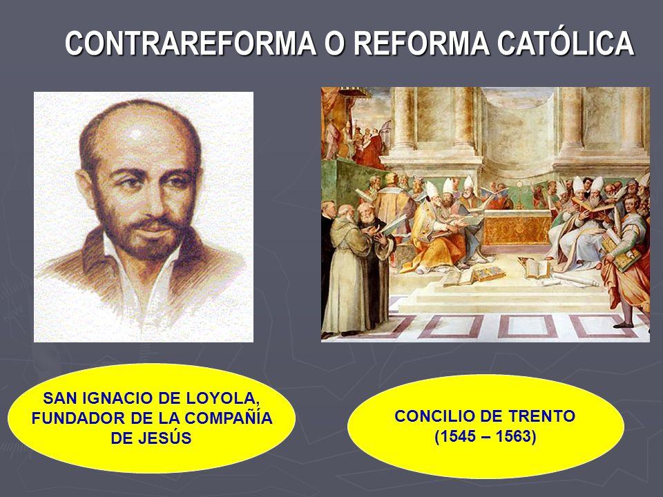 CONTRAREFORMA O REFORMA CATÓLICA CONTRAREFORMA O REFORMA CATÓLICA SAN IGNACIO DE LOYOLA, FUNDADOR DE LA COMPAÑÍA DE JESÚS CONCILIO DE TRENTO (1545 – 1