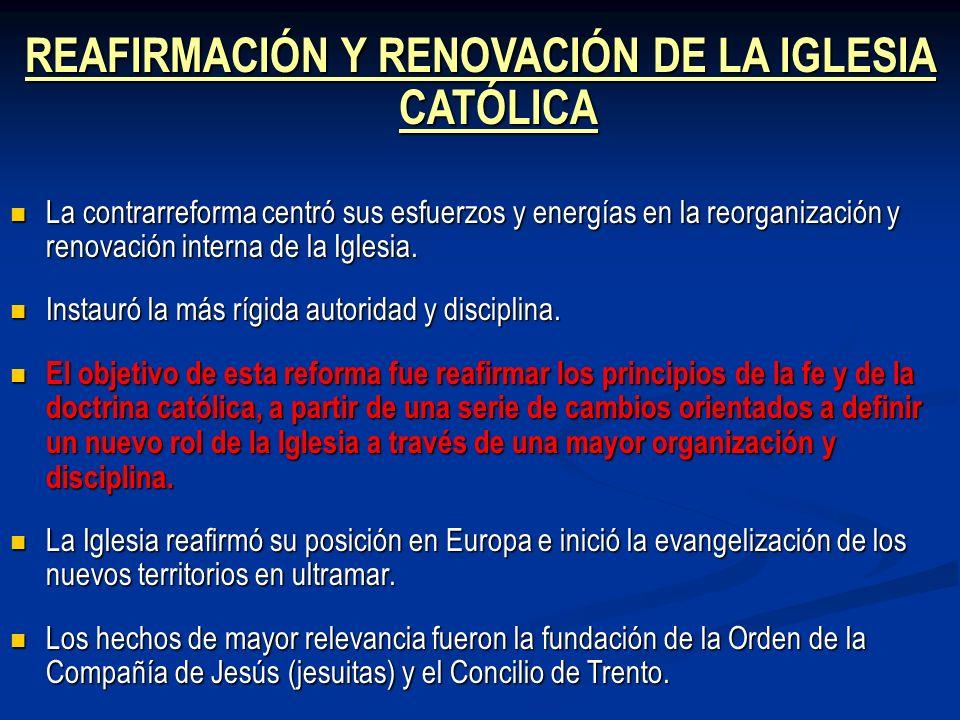 REAFIRMACIÓN Y RENOVACIÓN DE LA IGLESIA CATÓLICA La contrarreforma centró sus esfuerzos y energías en la reorganización y renovación interna de la Igl