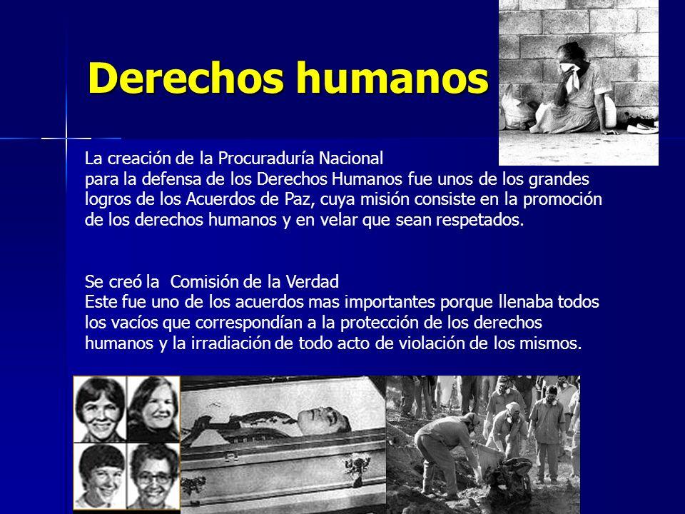 Derechos humanos La creación de la Procuraduría Nacional para la defensa de los Derechos Humanos fue unos de los grandes logros de los Acuerdos de Paz, cuya misión consiste en la promoción de los derechos humanos y en velar que sean respetados.