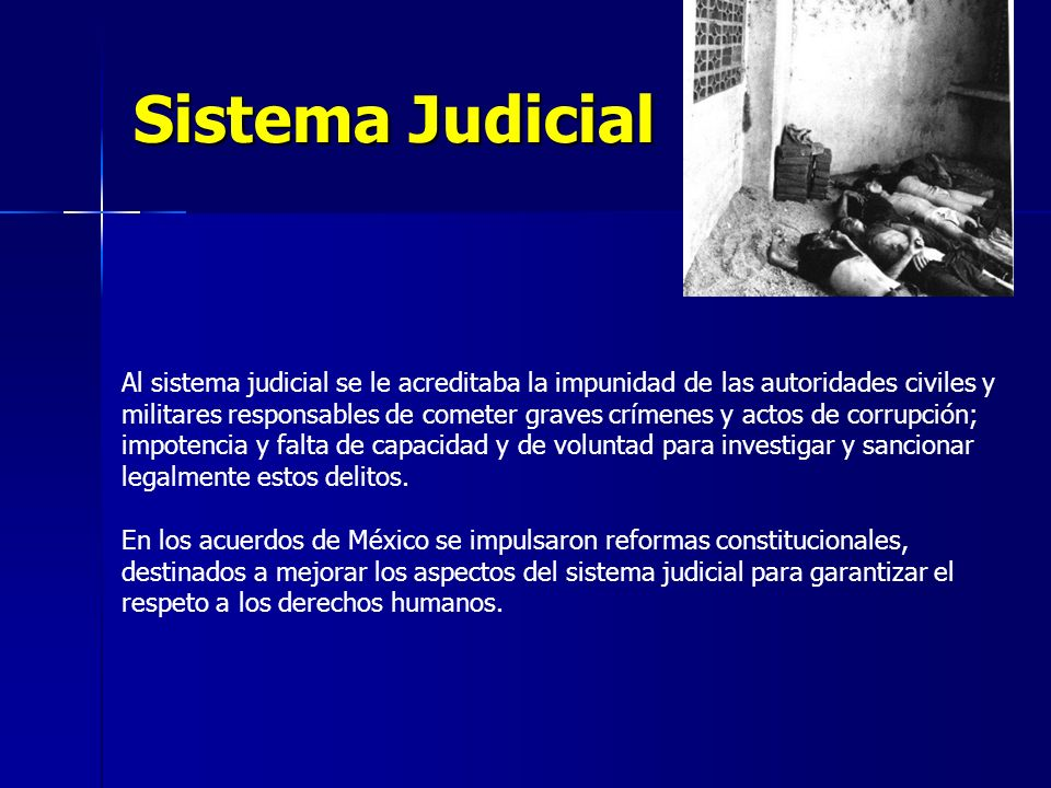 Sistema Judicial Al sistema judicial se le acreditaba la impunidad de las autoridades civiles y militares responsables de cometer graves crímenes y actos de corrupción; impotencia y falta de capacidad y de voluntad para investigar y sancionar legalmente estos delitos.