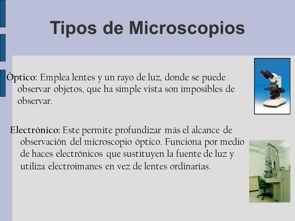 Óptico: Emplea lentes y un rayo de luz, donde se puede observar objetos, que ha simple vista son imposibles de observar.