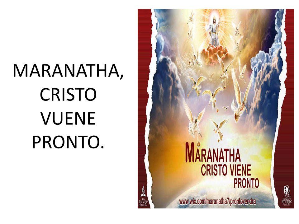 MARANATHA, CRISTO VUENE PRONTO.