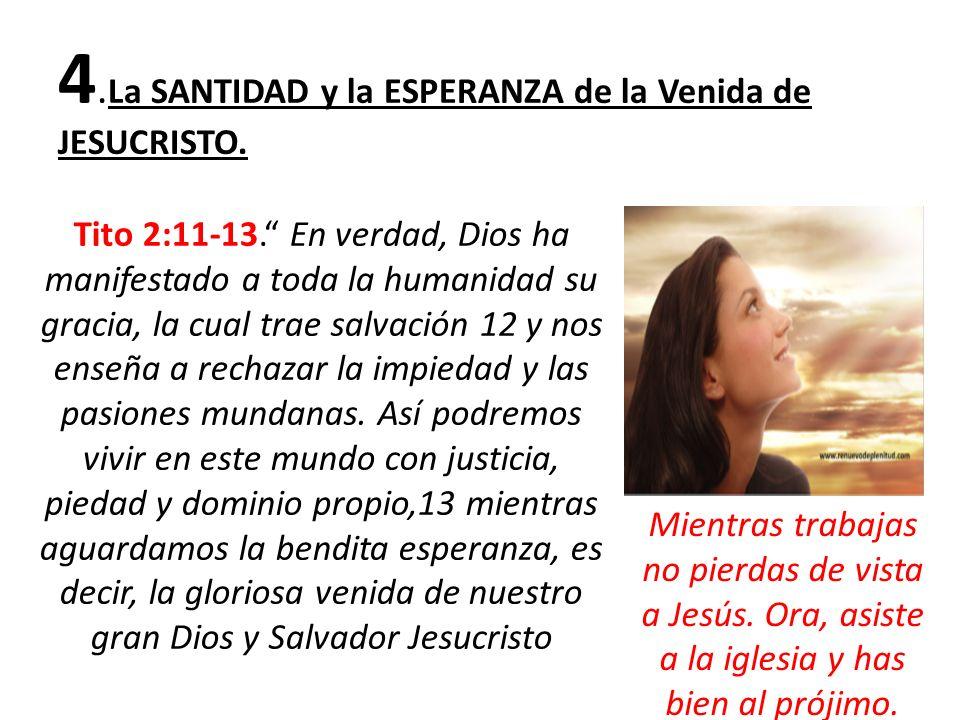 4. La SANTIDAD y la ESPERANZA de la Venida de JESUCRISTO. Tito 2:11-13. En verdad, Dios ha manifestado a toda la humanidad su gracia, la cual trae sal