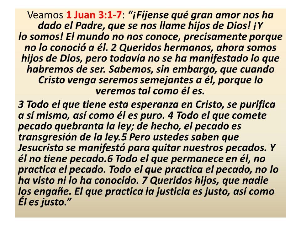 Veamos 1 Juan 3:1-7: ¡Fíjense qué gran amor nos ha dado el Padre, que se nos llame hijos de Dios! ¡Y lo somos! El mundo no nos conoce, precisamente po
