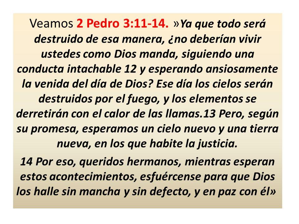Veamos 2 Pedro 3:11-14. » Ya que todo será destruido de esa manera, ¿no deberían vivir ustedes como Dios manda, siguiendo una conducta intachable 12 y