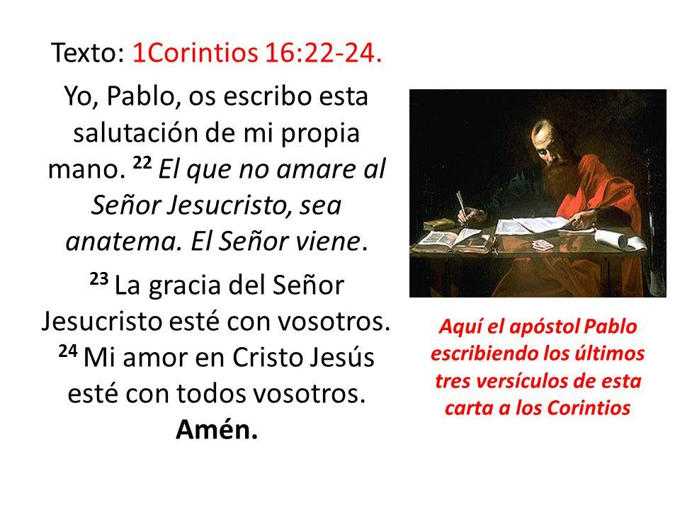 Texto: 1Corintios 16:22-24. Yo, Pablo, os escribo esta salutación de mi propia mano. 22 El que no amare al Señor Jesucristo, sea anatema. El Señor vie